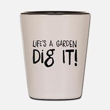 Life's a garden dig it Shot Glass