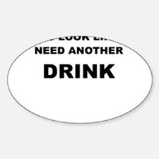 YOU LOOK LIKE I NEED ANOTHER DRINK Decal