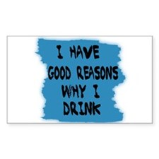 I HAVE GOOD REASONS 4 DRINKING Sticker Rectangular