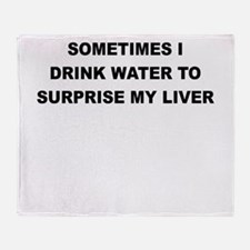 SOMETIMES I DRINK WATER TO SURPRISE MY LIVER Throw
