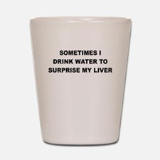 SOMETIMES I DRINK WATER TO SURPRISE MY LIVER Shot