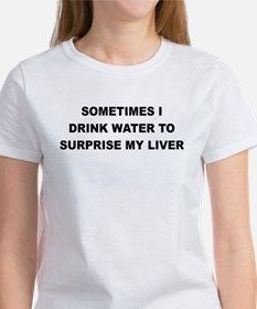 SOMETIMES I DRINK WATER TO SURPRISE MY LIVER T-Shi