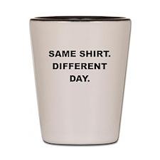 SAME SHIRT DIFFERENT DAY Shot Glass