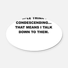 PEOPLE THINK IM CONDESCENDING Oval Car Magnet