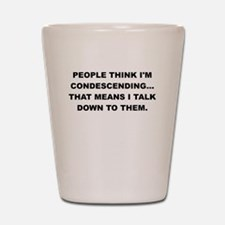 PEOPLE THINK IM CONDESCENDING Shot Glass