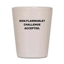 NON FLAMMABLE CHALLENGE ACCEPTED Shot Glass