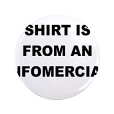 """MY OTHER SHIRT IS FROM AN INFOMERCIAL 3.5"""" Button"""