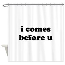 i comes before u Shower Curtain