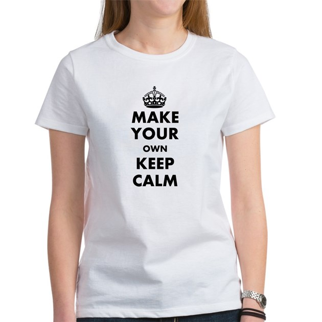 Make Your Own Keep Calm And Carry Women 39 S T Shirt By