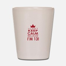 I cant keep calm because Im 13 Shot Glass