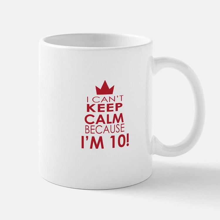 I cant keep calm because Im 10 Mugs