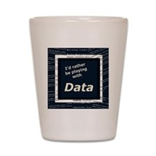 I'd rather be playing with Data Shot Glass