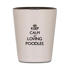 Keep calm by loving Poodles Shot Glass