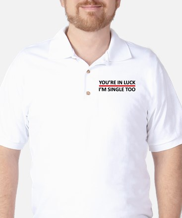 You're In Luck - I'm Single Too Golf Shirt