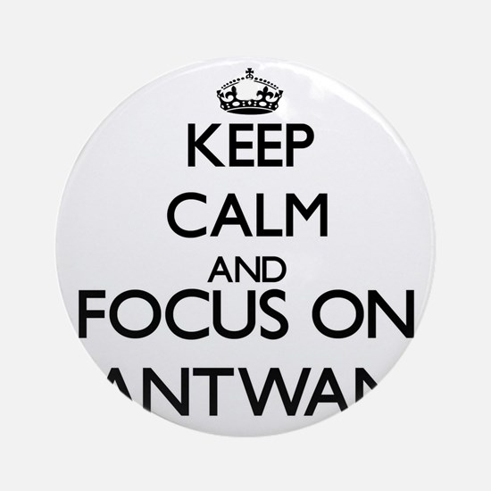 Keep Calm and Focus on Antwan Ornament (Round)