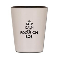 Keep Calm and Focus on Bob Shot Glass