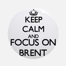 Keep Calm and Focus on Brent Ornament (Round)