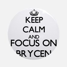 Keep Calm and Focus on Brycen Ornament (Round)