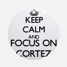 Keep Calm and Focus on Cortez Ornament (Round)
