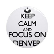 Keep Calm and Focus on Denver Ornament (Round)