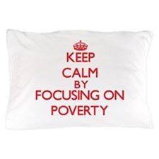 Keep Calm by focusing on Poverty Pillow Case