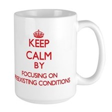 Keep Calm by focusing on Preexisting Conditio Mugs