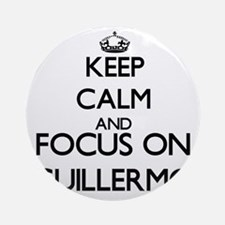 Keep Calm and Focus on Guillermo Ornament (Round)