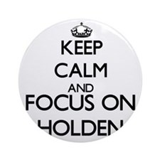 Keep Calm and Focus on Holden Ornament (Round)