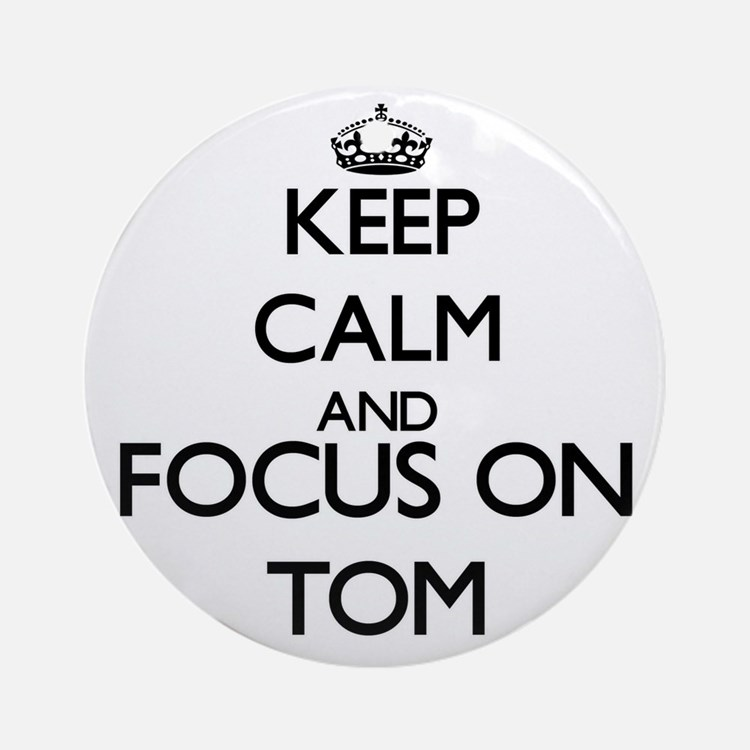 Keep Calm and Focus on Tom Ornament (Round)