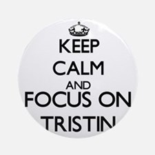Keep Calm and Focus on Tristin Ornament (Round)