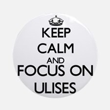 Keep Calm and Focus on Ulises Ornament (Round)