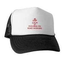 Keep Calm by focusing on Road Workers Trucker Hat