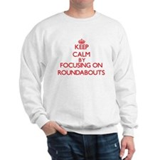Keep Calm by focusing on Roundabouts Sweatshirt