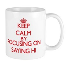 Keep Calm by focusing on Saying Hi Mugs