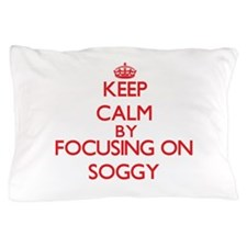 Keep Calm by focusing on Soggy Pillow Case