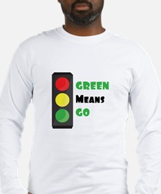 Green Means Go Long Sleeve T-Shirt
