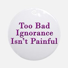 Too Bad Ignorance Isn't Painful Ornament (Round)
