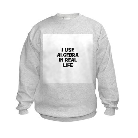 I Use Algebra In Real Life Kids Sweatshirt