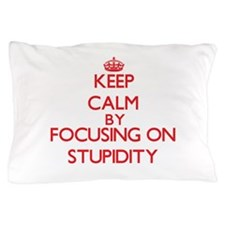 Keep Calm by focusing on Stupidity Pillow Case