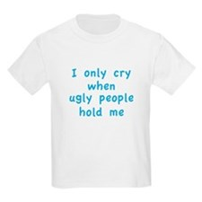 I Only Cry When Ugly People Hold Me T-Shirt