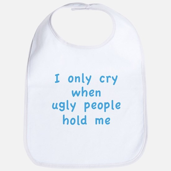I Only Cry When Ugly People Hold Me Bib