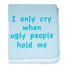 I Only Cry When Ugly People Hold Me baby blanket