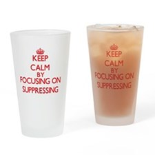 Keep Calm by focusing on Suppressin Drinking Glass
