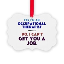 Yes I'm An Ot, No I Can't Get You Ornament