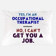Yes I'm an OT, No I Can't Get You a Job Pillow Cas
