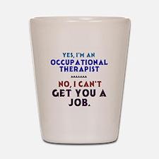Yes I'm an OT, No I Can't Get You a Job Shot Glass