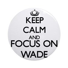 Keep calm and Focus on Wade Ornament (Round)