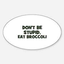 don't be stupid, eat broccoli Oval Decal