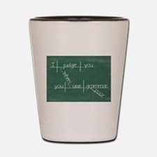 I judge you when you use poor grammar. Shot Glass