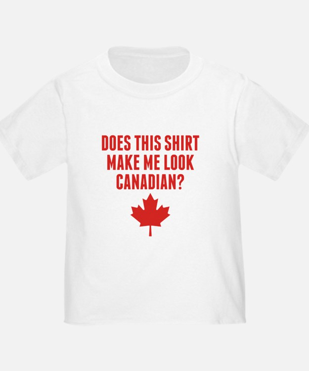 Does This Shirt Make Me Look Canadian T-Shirt